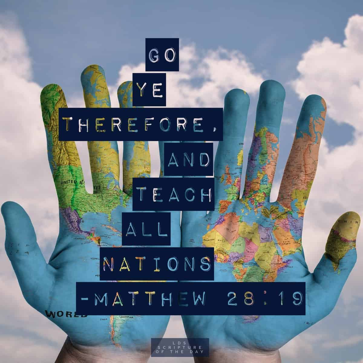 Go ye therefore, and teach all nations... Matthew 28:19