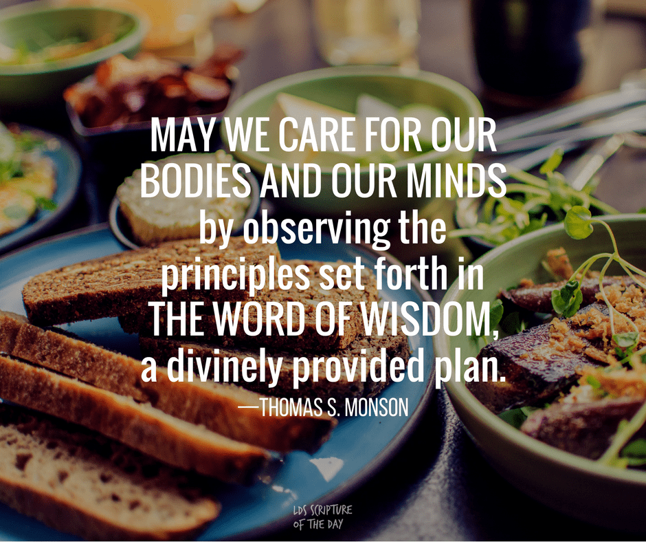 May we care for our bodies and our minds by observing the principles set forth in the Word of Wisdom, a divinely provided plan. —Thomas S. Monson