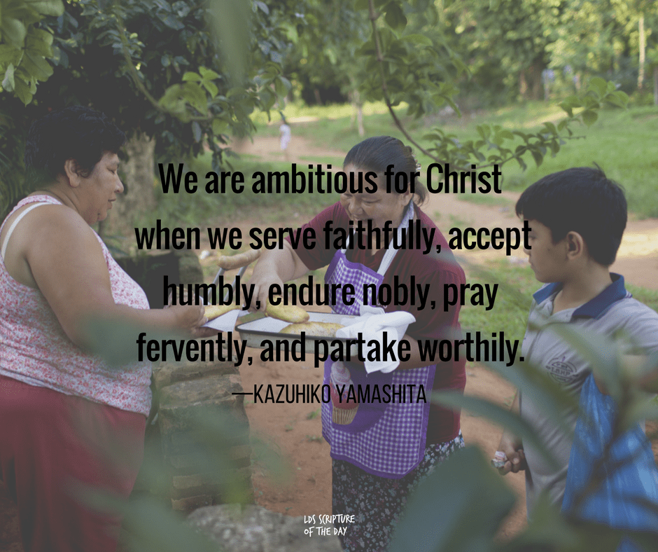 We are ambitious for Christ when we serve faithfully, accept humbly, endure nobly, pray fervently, and partake worthily. —Kazuhiko Yamashita