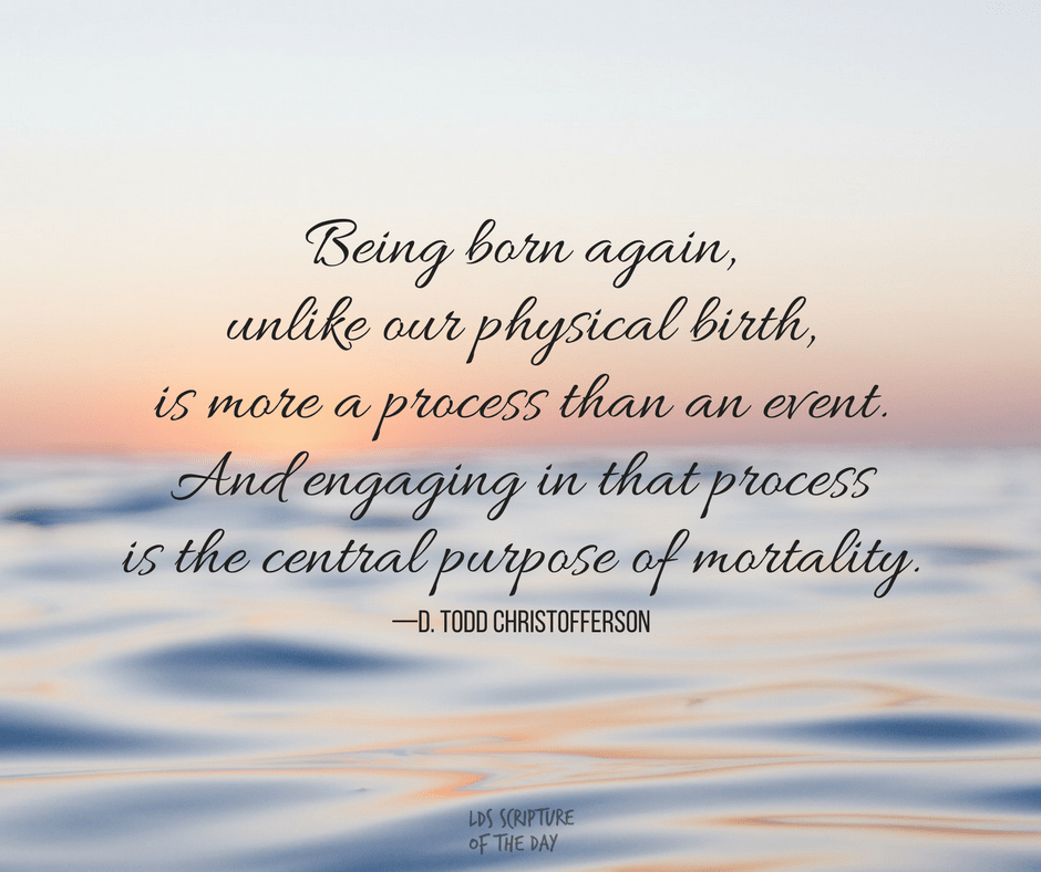 Being born again, unlike our physical birth, is more a process than an event. And engaging in that process is the central purpose of mortality. —D. Todd Christofferson