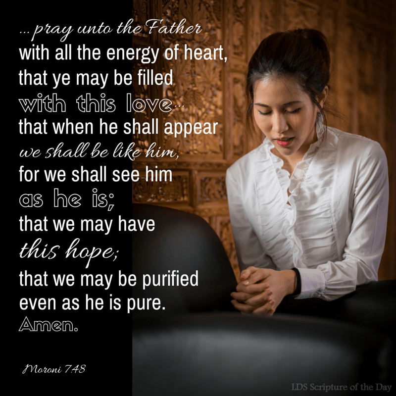 ...pray unto the Father with all the energy of heart, that ye may be filled with this love, which he hath bestowed upon all who are true followers of his Son, Jesus Christ; that ye may become the sons of God; that when he shall appear we shall be like him, for we shall see him as he is; that we may have this hope; that we may be purified even as he is pure. Amen. Moroni 7:48