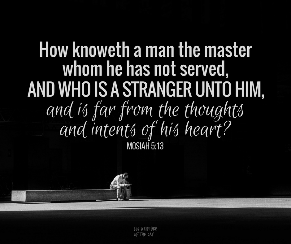 How knoweth a man the master whom he has not served, and who is a stranger unto him, and is far from the thoughts and intents of his heart? Mosiah 5:13