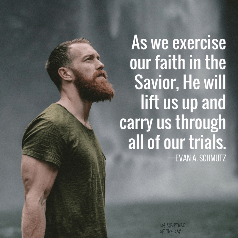 As we exercise our faith in the Savior, He will lift us up and carry us through all of our trials—Evan A. Schmutz