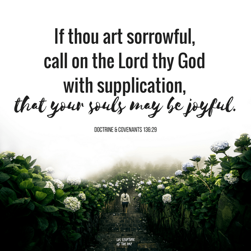 If thou art sorrowful, call on the Lord thy God with supplication, that your souls may be joyful. Doctrine & Covenants 136:29