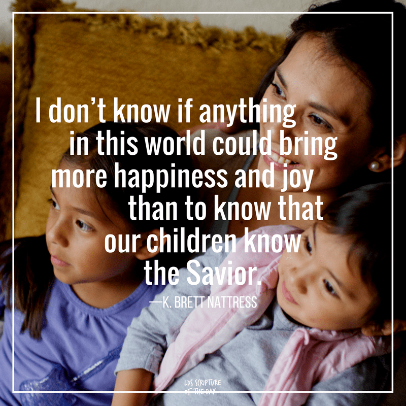 I don't know if anything in this world could bring more happiness and joy than to know that our children know the Savior—K. Brett Nattress