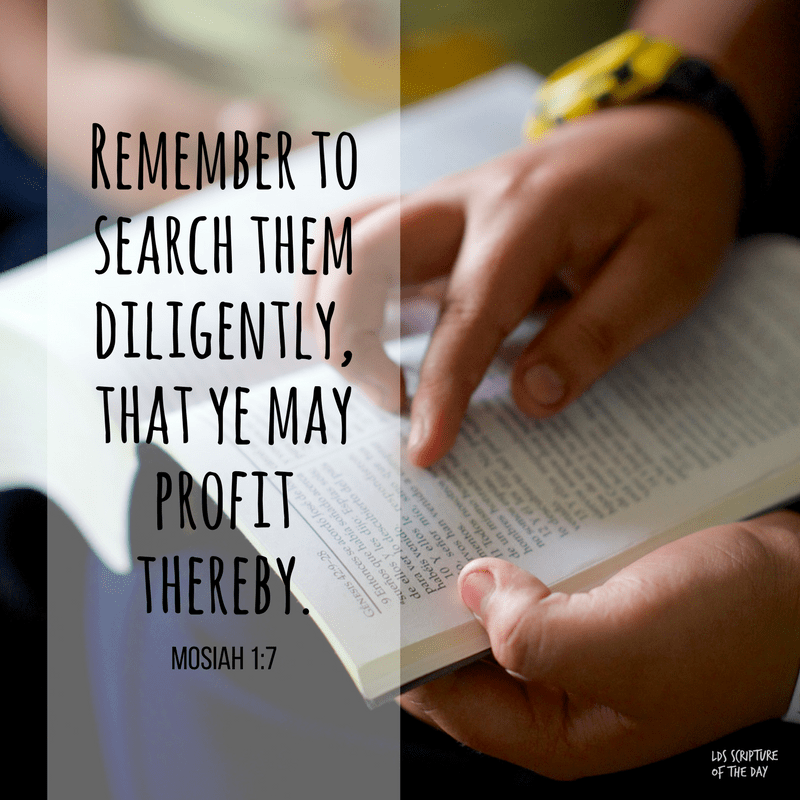 Remember to search them diligently, that ye may profit thereby. Mosiah 1:7