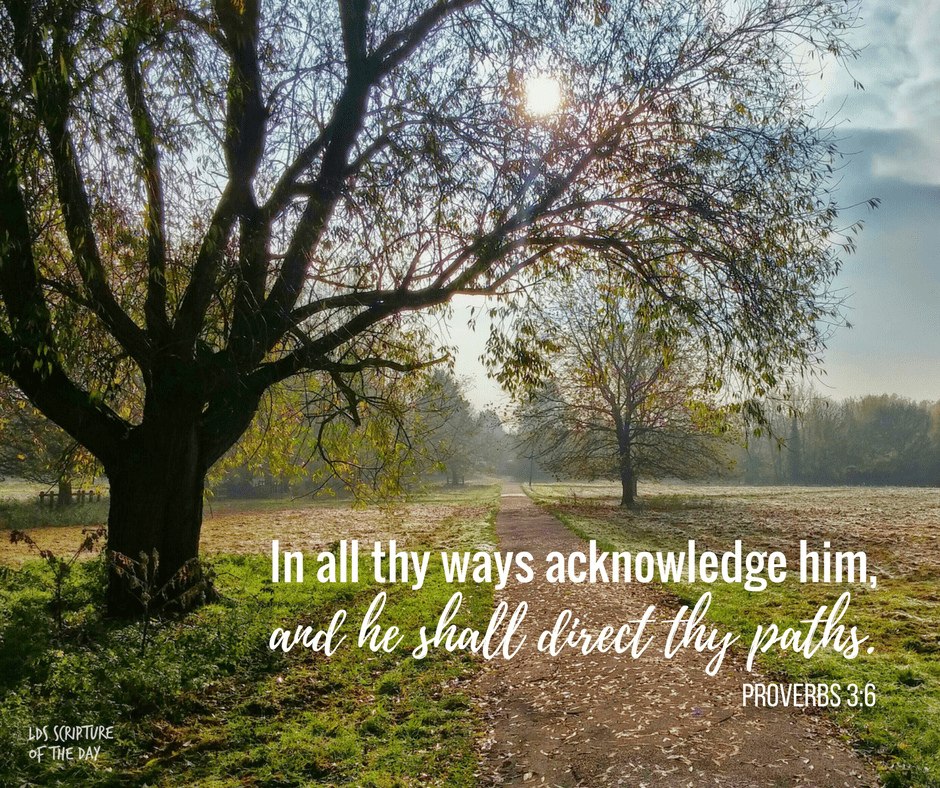 In all thy ways acknowledge him, and he shall direct thy paths. Proverbs 3:6