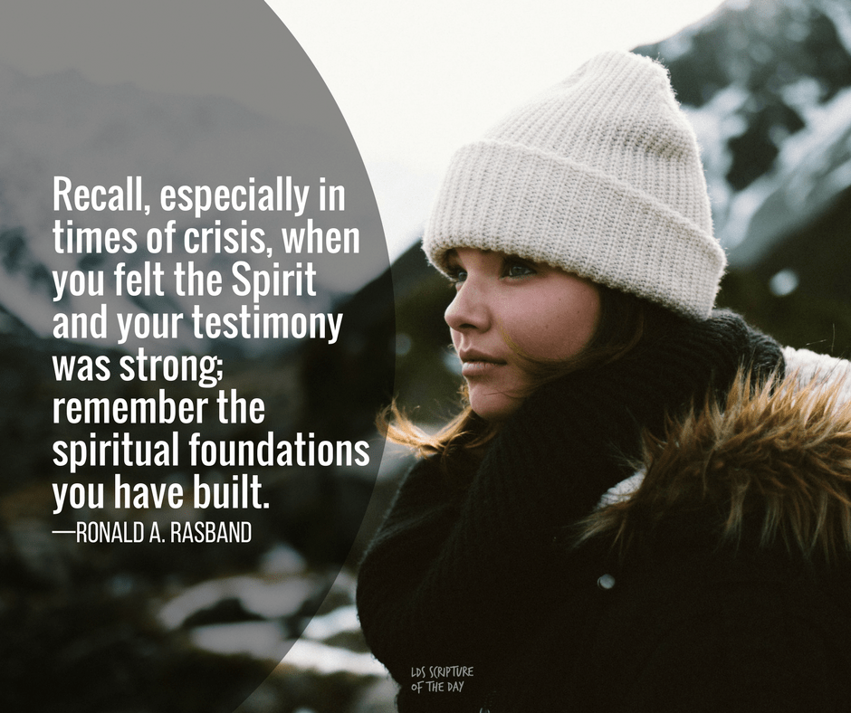 Recall, especially in times of crisis, when you felt the Spirit and your testimony was strong; remember the spiritual foundations you have built. —Ronald A. Rasband