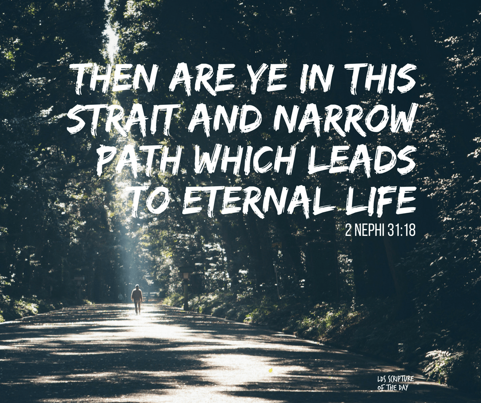 Then are ye in this strait and narrow path which leads to eternal life - 2 Nephi 31:18