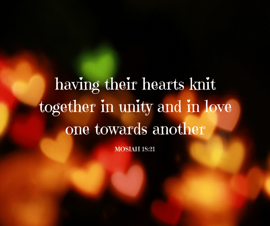 Having their hearts knit together in unity and in love one towards another - Mosiah 18:21