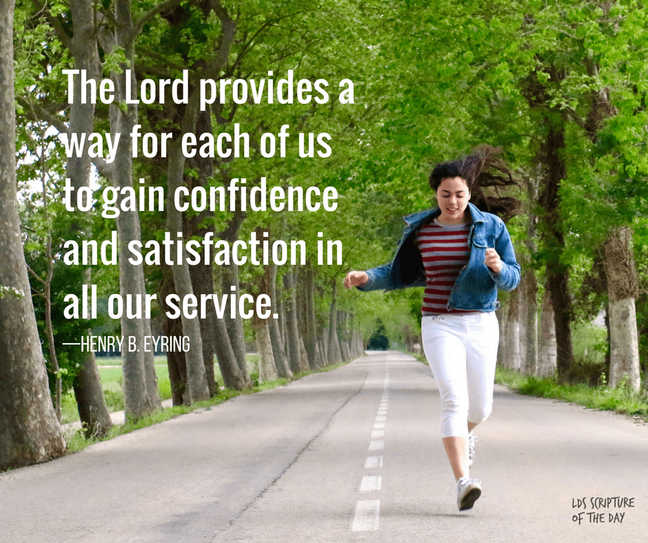 The Lord provides a way for each of us to gain confidence and satisfaction in all our service—Henry B. Eyring