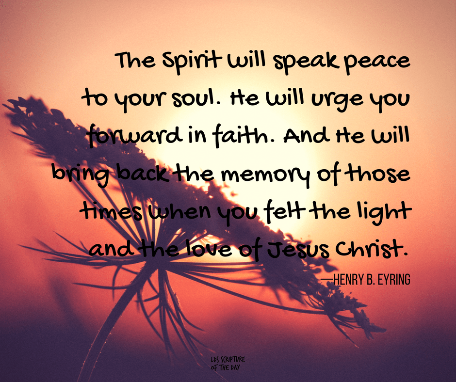 The Spirit will speak peace to your soul. He will urge you forward in faith. And He will bring back the memory of those times when you felt the light and the love of Jesus Christ. —Henry B. Eyring