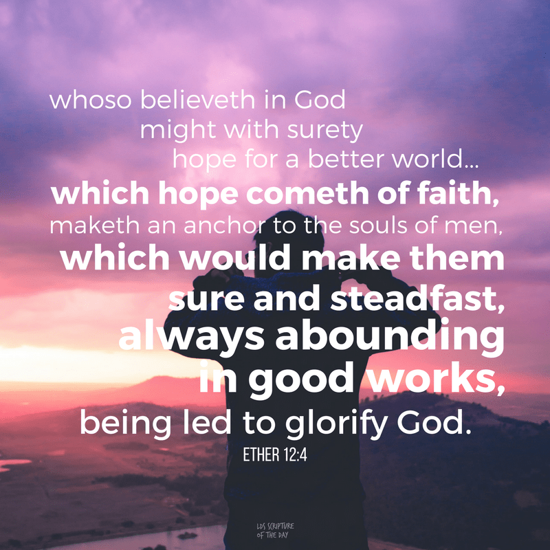 ...whoso believeth in God might with surety hope for a better world,...which hope cometh of faith, maketh an anchor to the souls of men, which would make them sure and steadfast, always abounding in good works, being led to glorify God. Ether 12:4