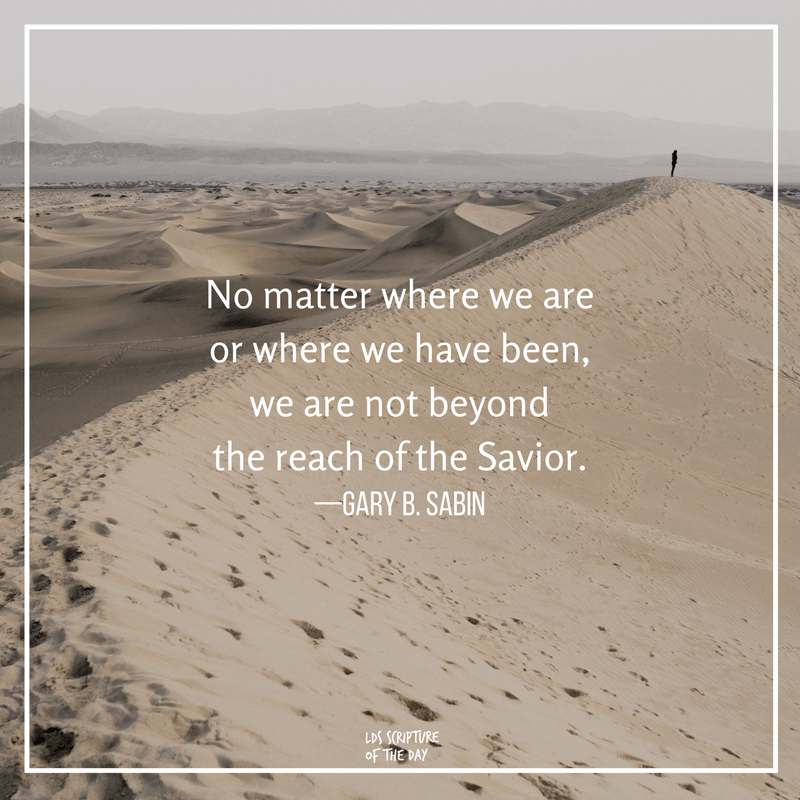 No matter where we are or where we have been, we are not beyond the reach of the Savior—Gary B. Sabin