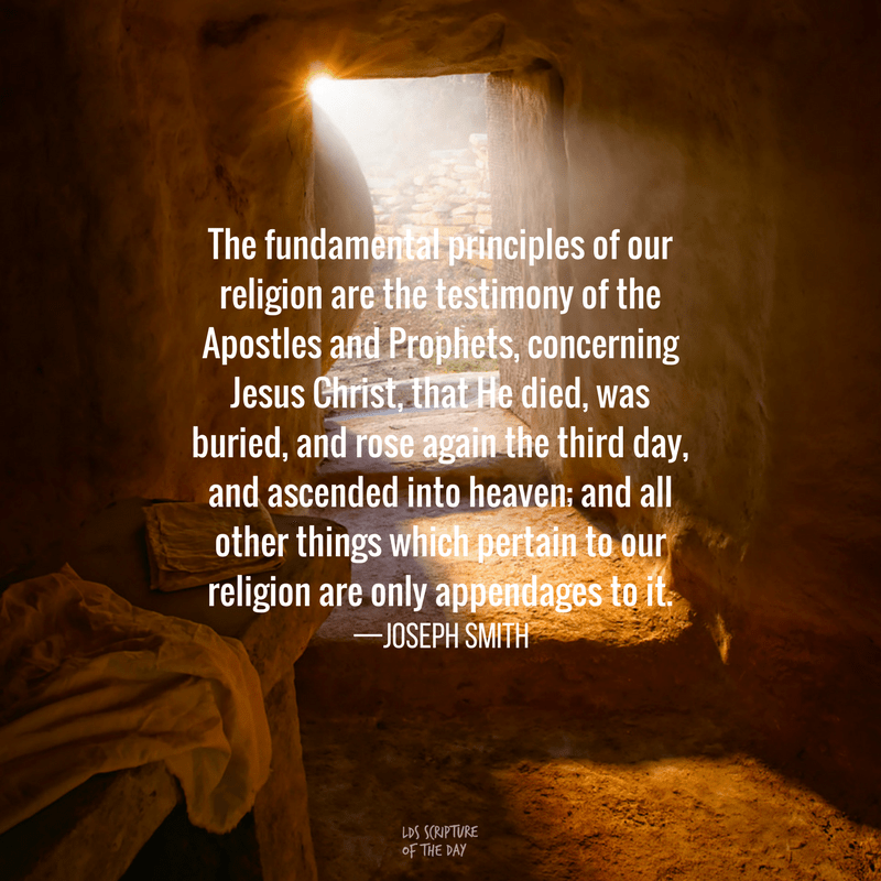 The fundamental principles of our religion are the testimony of the Apostles and Prophets, concerning Jesus Christ, that He died, was buried, and rose again the third day, and ascended into heaven; and all other things which pertain to our religion are only appendages to it. —Joseph Smith