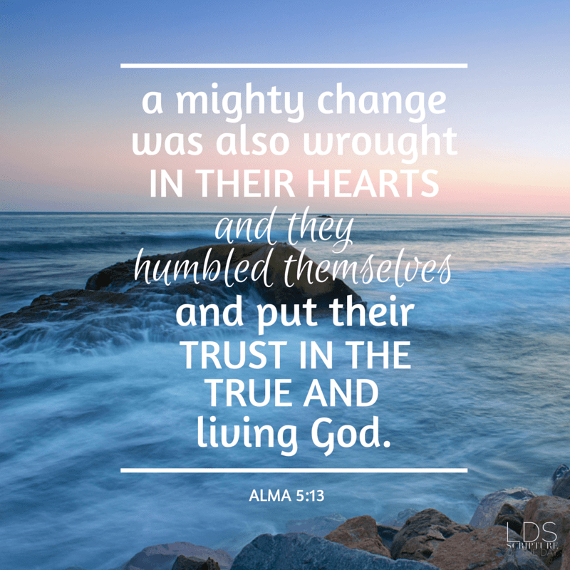 A mighty change was also wrought in their hearts, and they humbled themselves and put their trust in the true and living God. Alma 5:13