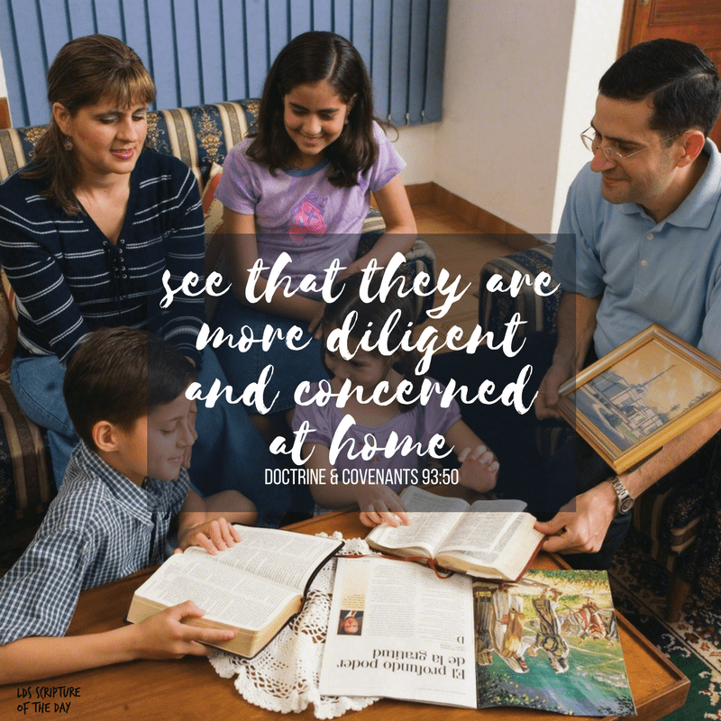 see that they are more diligent and concerned at home - Doctrine & Covenants 93:50