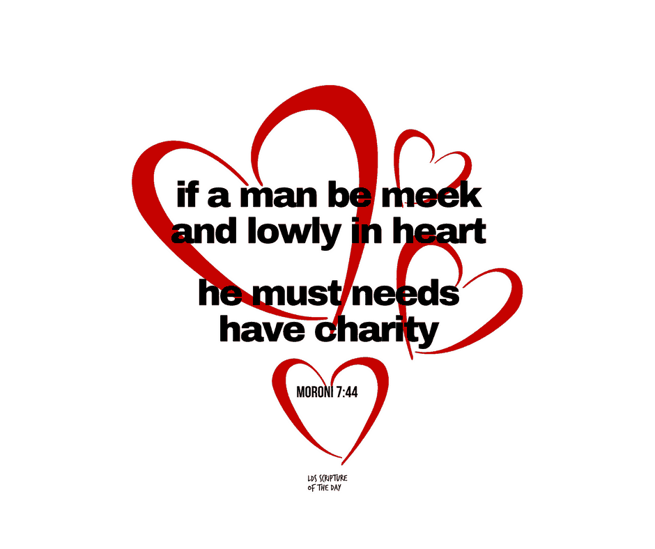 if a man be meek and lowly in heart - he must needs have charity - Moroni 7:44