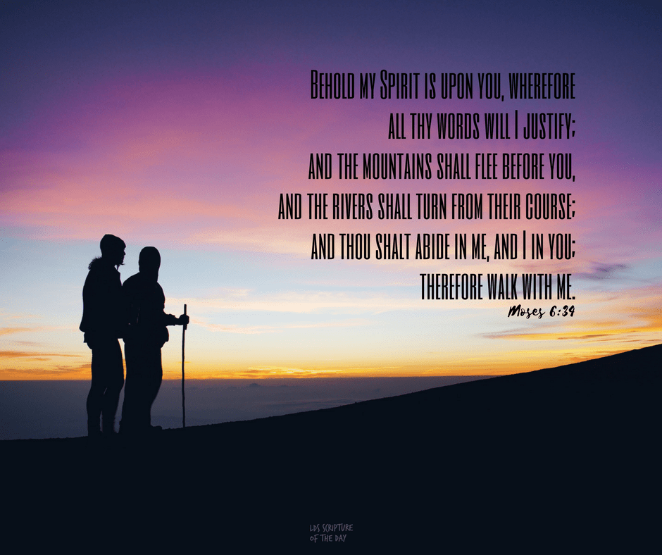 Behold my Spirit is upon you, wherefore all thy words will I justify; and the mountains shall flee before you, and the rivers shall turn from their course; and thou shalt abide in me, and I in you; therefore walk with me. Moses 6:34