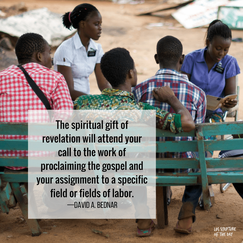 The spiritual gift of revelation will attend your call to the work of proclaiming the gospel and your assignment to a specific field or fields of labor. —David A. Bednar