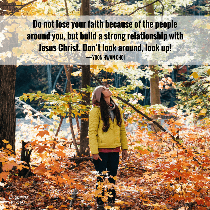 Do not lose your faith because of the people around you, but build a strong relationship with Jesus Christ. Don't look around, look up! —Yoon Hwan Choi