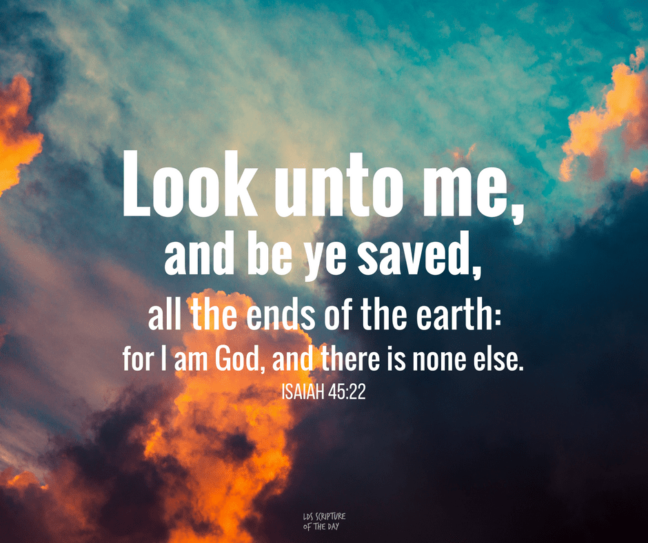 Look unto me, and be ye saved, all the ends of the earth: for I am God, and there is none else. Isaiah 45:22