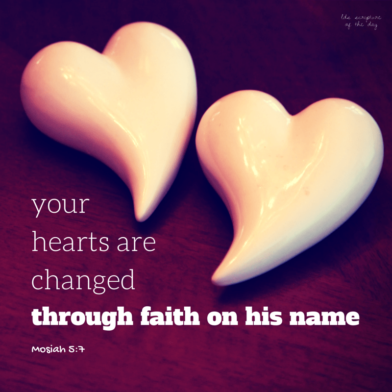Your hearts are changed through faith on his name - Mosiah 5:7