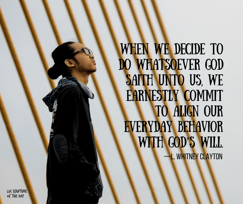 When we decide to do whatsoever God saith unto us, we earnestly commit to align our everyday behavior with God's will—L. Whitney Clayton