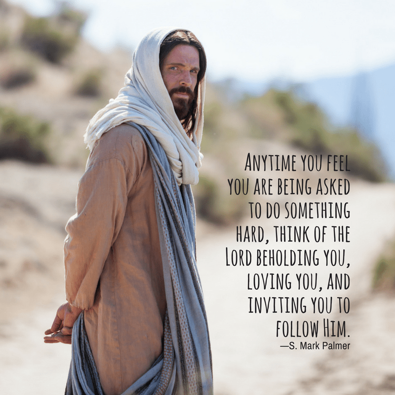 Anytime you feel you are being asked to do something hard, think of the Lord beholding you, loving you, and inviting you to follow Him. —S. Mark Palmer