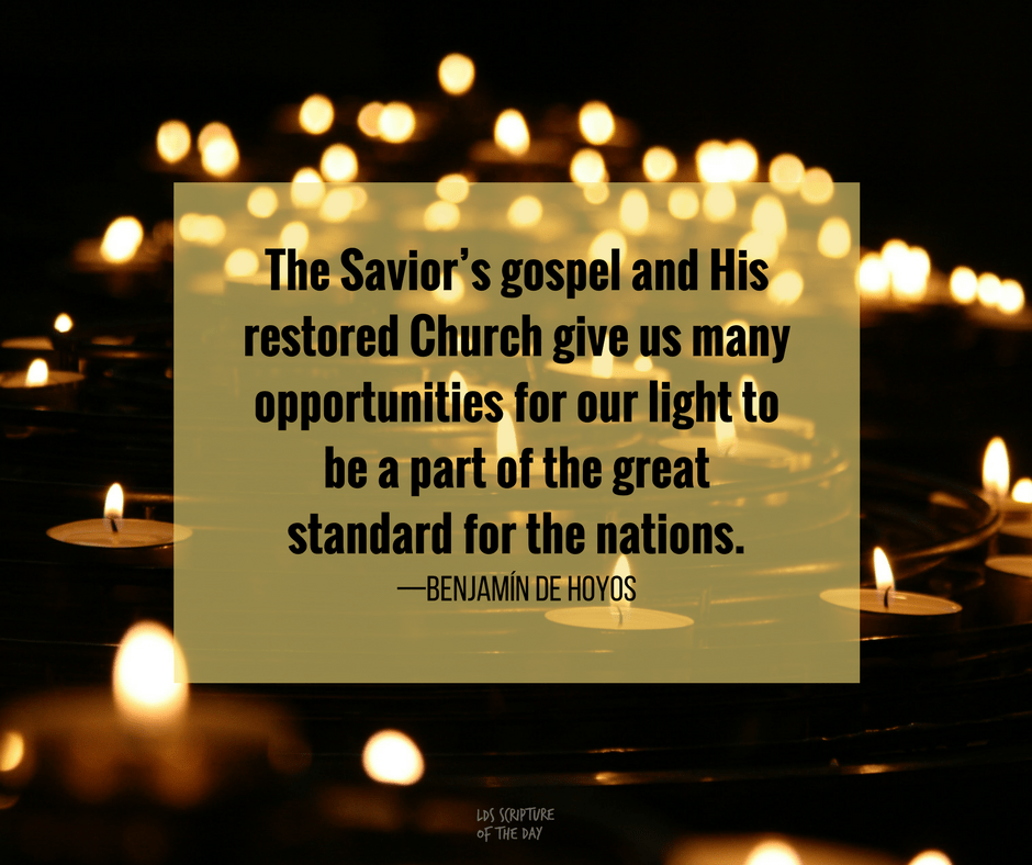 The Savior's gospel and His restored Church give us many opportunities for our light to be a part of the great standard for the nations.—Benjamín De Hoyos