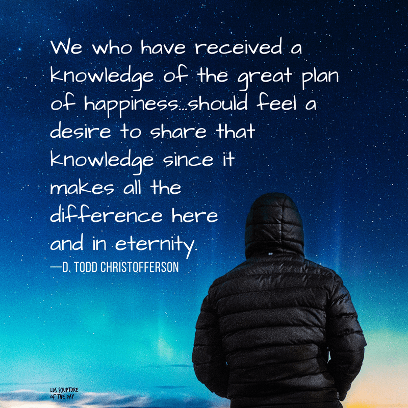 We who have received a knowledge of the great plan of happiness...should feel a desire to share that knowledge since it makes all the difference here and in eternity. —D. Todd Christofferson