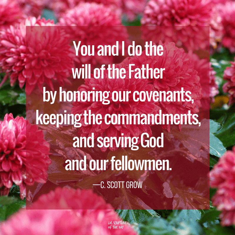You and I do the will of the Father by honoring our covenants, keeping the commandments, and serving God and our fellowmen. —C. Scott Grow