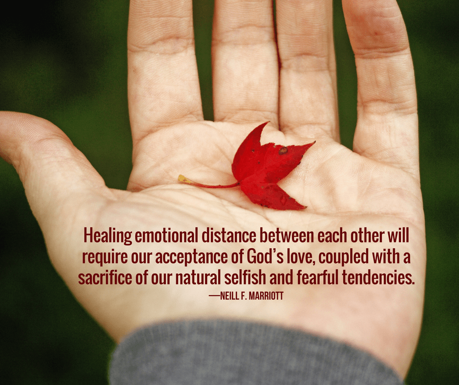 Healing emotional distance between each other will require our acceptance of God's love, coupled with a sacrifice of our natural selfish and fearful tendencies. —Neill F. Marriott