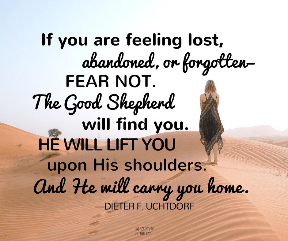 If you are feeling lost, abandoned, or forgotten—fear not. The Good Shepherd will find you. He will lift you upon His shoulders. And He will carry you home. —Dieter F. Uchtdorf