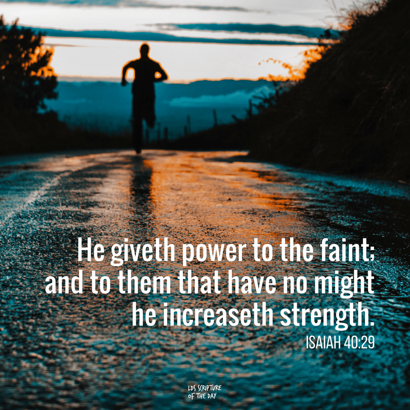 He giveth power to the faint; and to them that have no might he increaseth strength. Isaiah 40:29