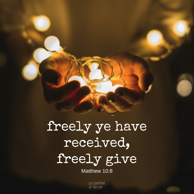 freely ye have received, freely give - Matthew 10:8