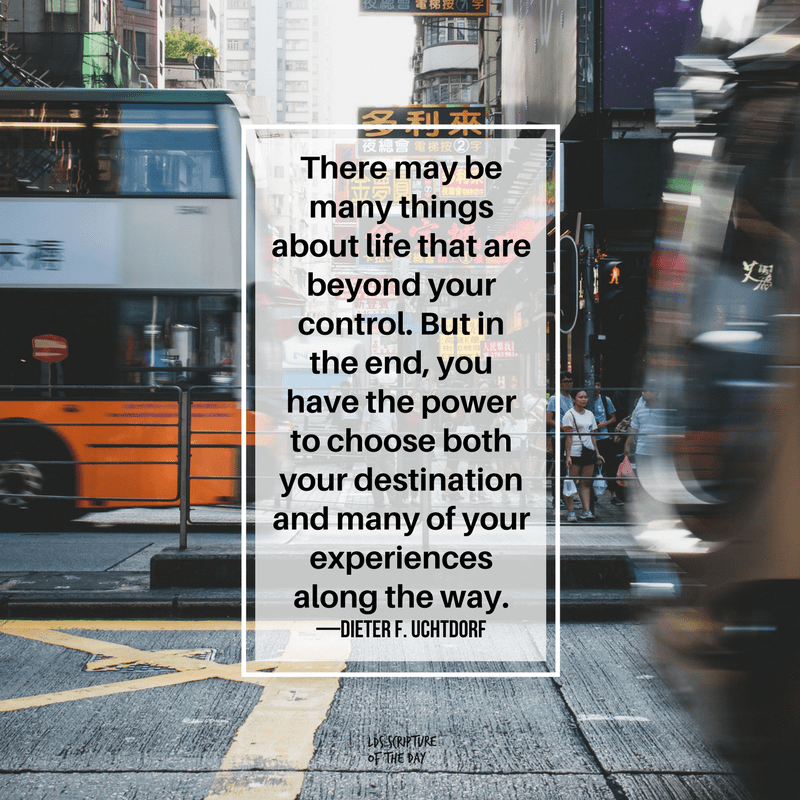 There may be many things about life that are beyond your control. But in the end, you have the power to choose both your destination and many of your experiences along the way. —Dieter F. Uchtdorf
