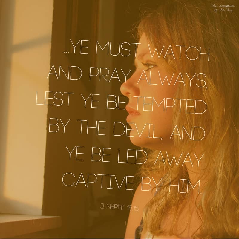 ye must watch and pray always, lest ye be tempted by the devil, and ye be led away captive by him.—3 Nephi 18:15