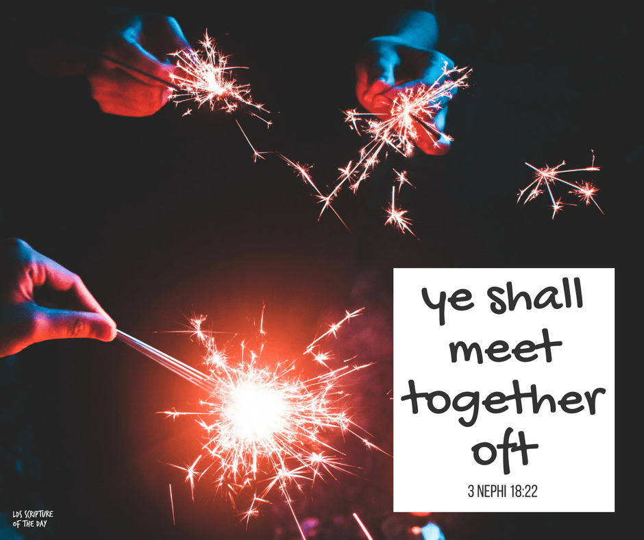 ye shall meet together oft—3 Nephi 18:22