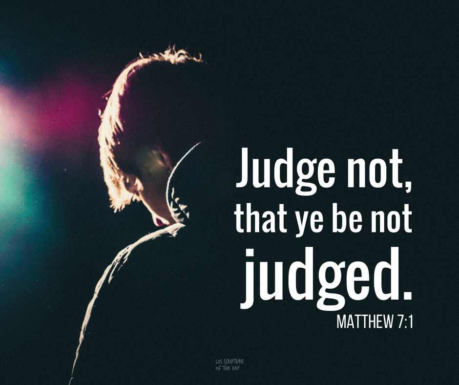 Judge not, that ye be not judged. Matthew 7:1
