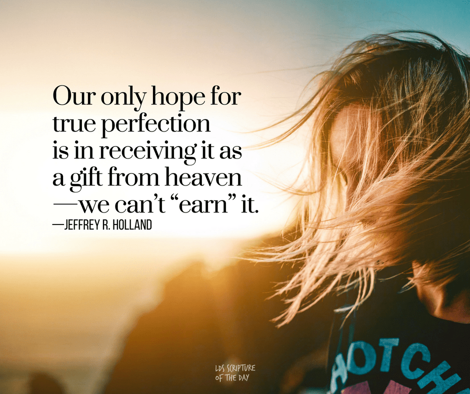 "Our only hope for true perfection is in receiving it as a gift from heaven—we can't ""earn"" it. —Jeffrey R. Holland"