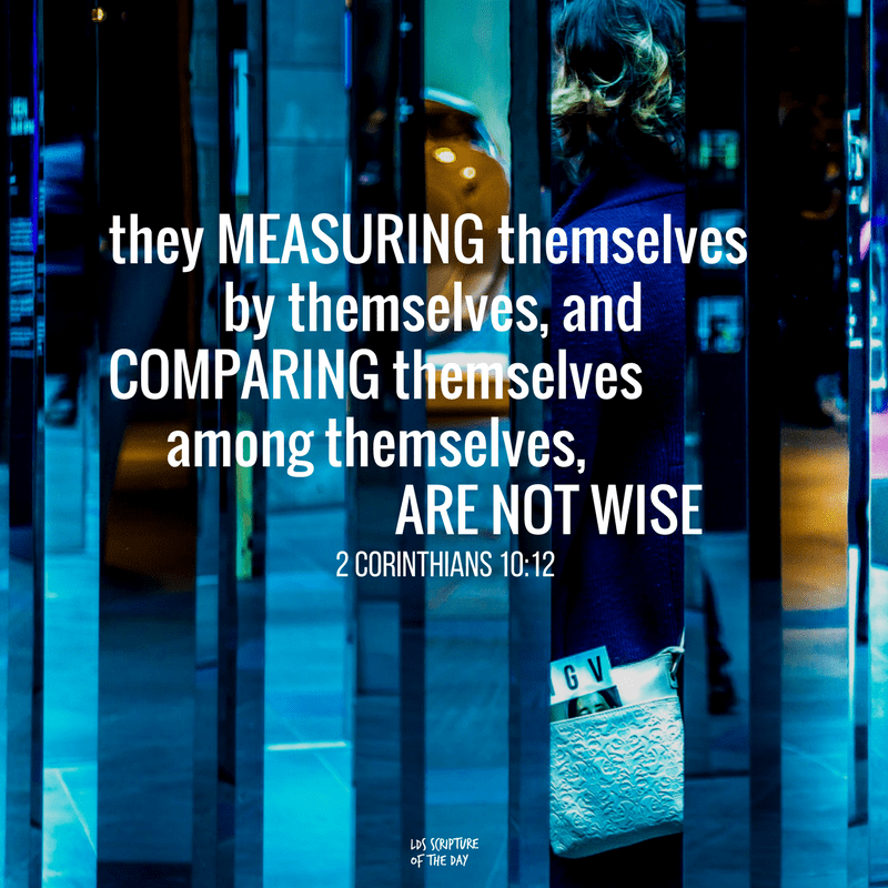 ...they measuring themselves by themselves, and comparing themselves among themselves, are not wise. 2 Corinthians 10:12
