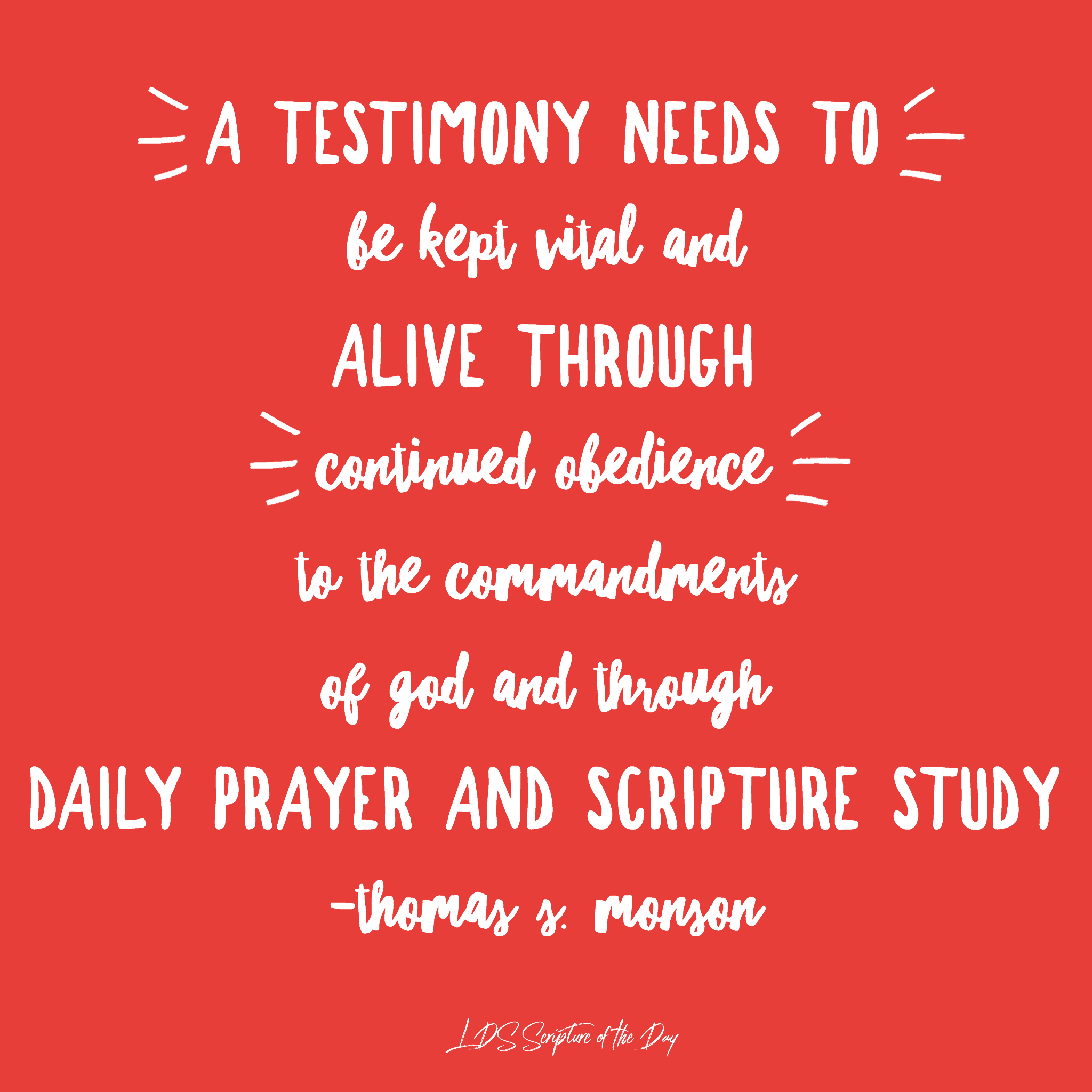 A testimony needs to be kept vital and alive through continued obedience to the commandments of God and through daily prayer and scripture study. —Thomas S. Monson