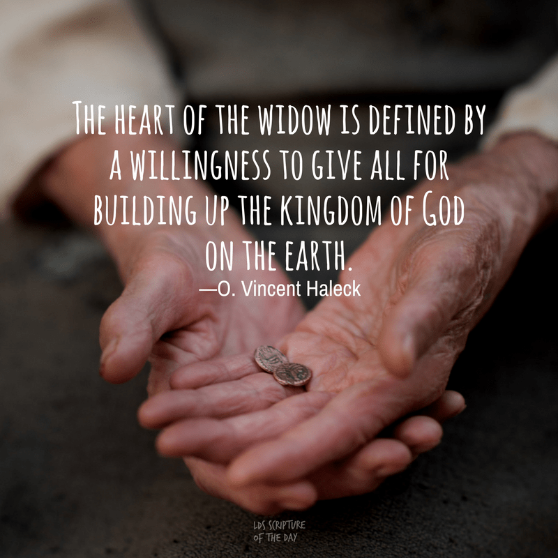 The heart of the widow is defined by a willingness to give all for building up the kingdom of God on the earth. —O. Vincent Haleck