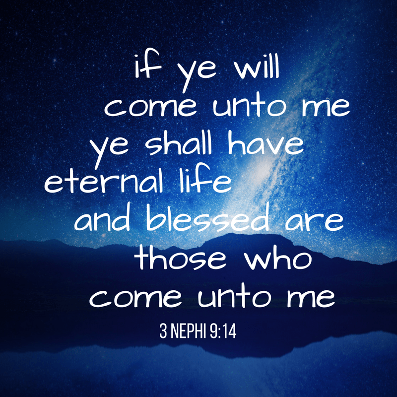 if ye will come unto me ye shall have eternal life...and blessed are those who come unto me 3 Nephi 9:14