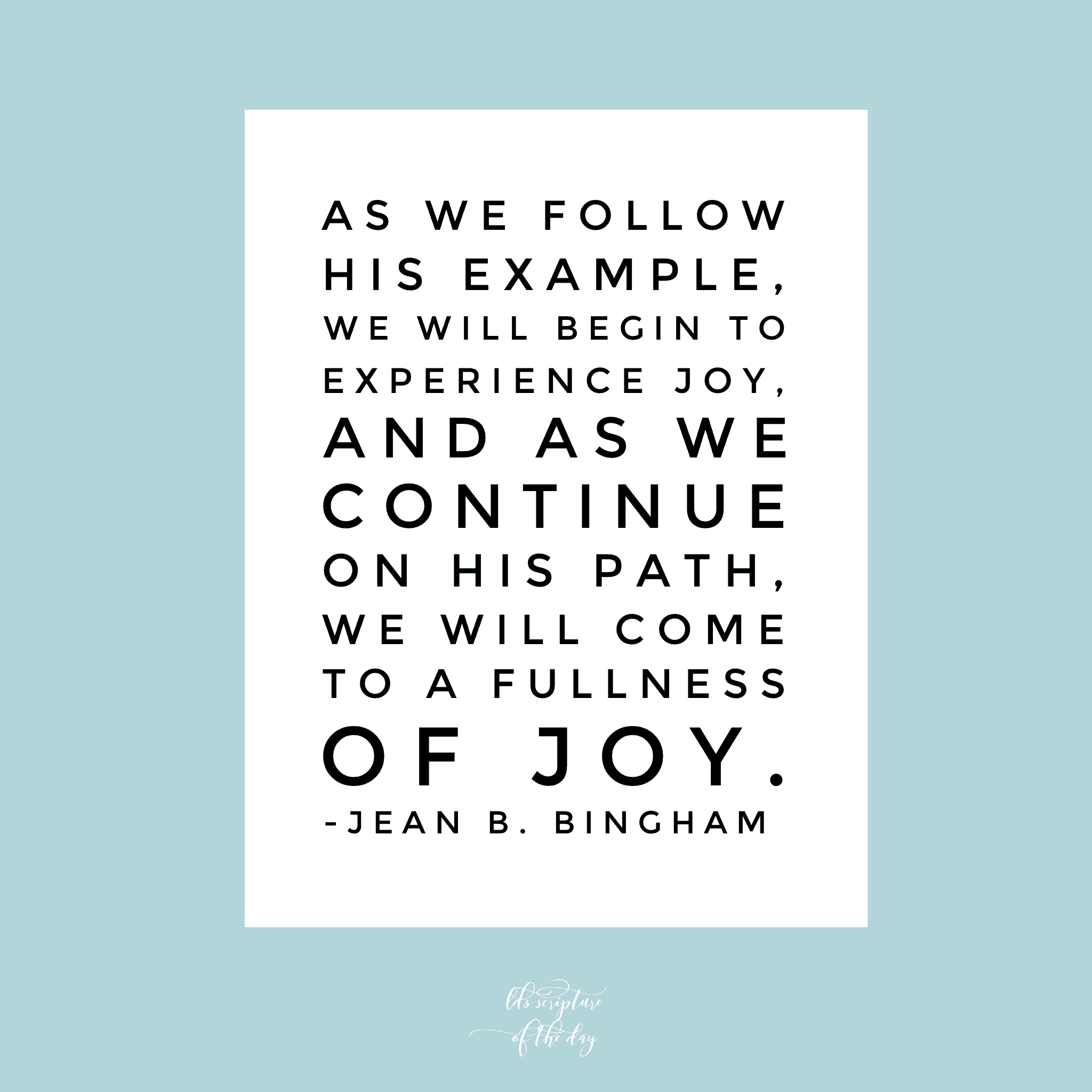 As we follow His example, we will begin to experience joy, and as we continue on His path, we will come to a fulness of joy. —Jean B. Bingham