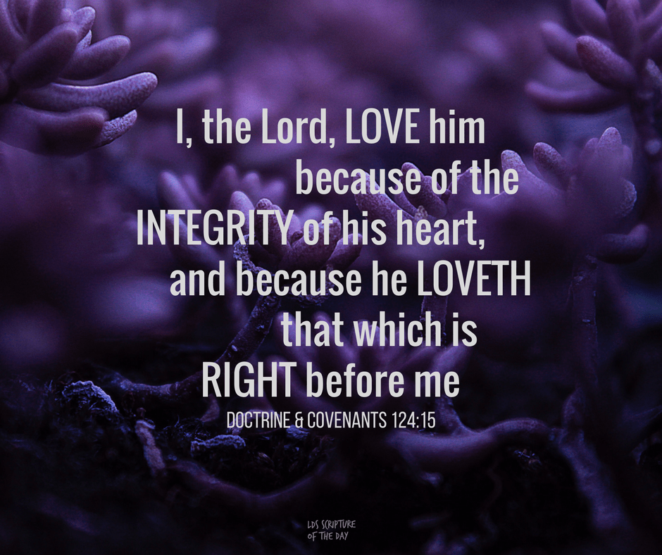 I, the Lord, love him because of the integrity of his heart, and because he loveth that which is right before me Doctrine & Covenants 124:15