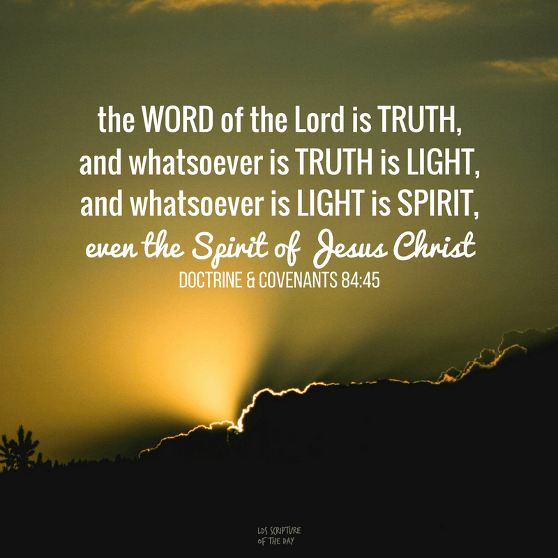 The word of the Lord is truth, and whatsoever is truth is light, and whatsoever is light is Spirit, even the Spirit of Jesus Christ. Doctrine & Covenants 84:45