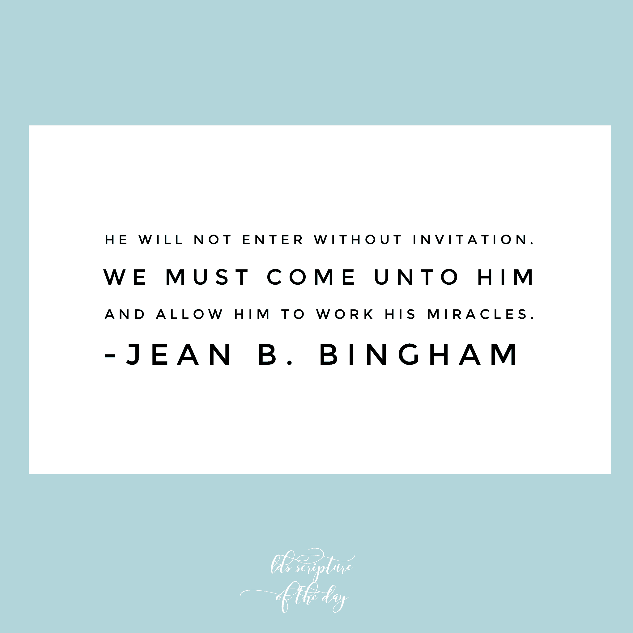 He will not enter without invitation. We must come unto Him and allow Him to work His miracles. —Jean B. Bingham