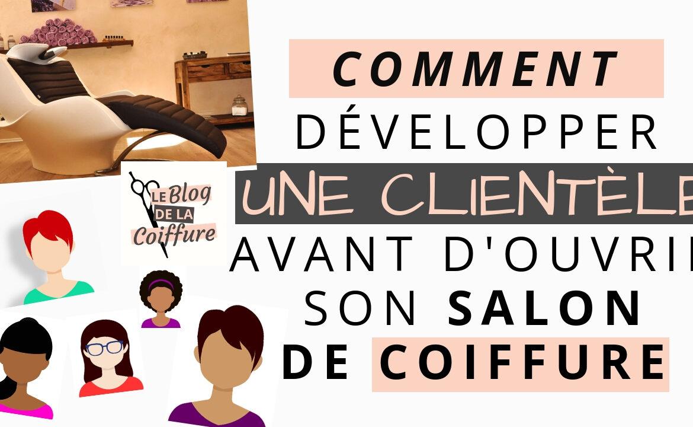 Développer Une Clientèle Avant Douvrir Son Salon De Coiffure